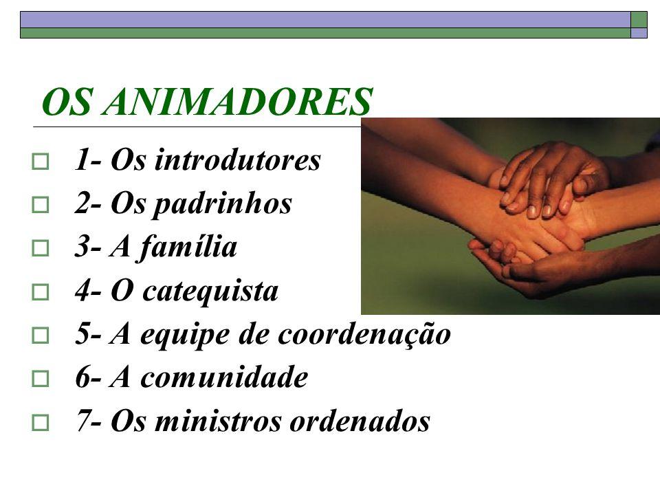 OS ANIMADORES 1- Os introdutores 2- Os padrinhos 3- A família 4- O catequista 5- A equipe de coordenação 6- A comunidade 7- Os ministros ordenados