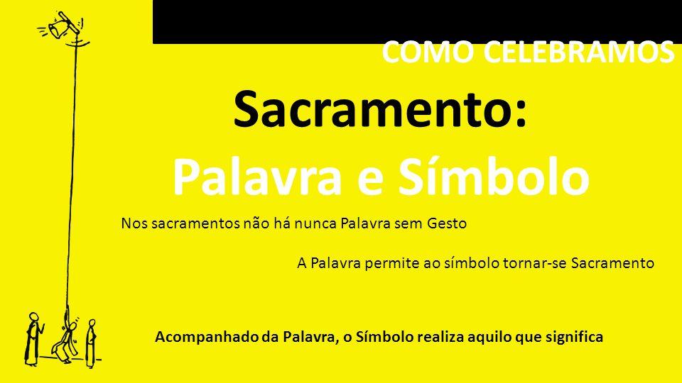 COMO CELEBRAMOS Sacramento: Palavra e Símbolo Nos sacramentos não há nunca Palavra sem Gesto A Palavra permite ao símbolo tornar-se Sacramento Acompan