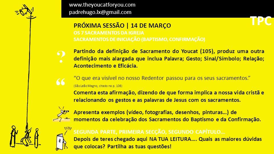 PRÓXIMA SESSÃO | 14 DE MARÇO OS 7 SACRAMENTOS DA IGREJA SACRAMENTOS DE INICIAÇÃO (BAPTISMO, CONFIRMAÇÃO) Partindo da definição de Sacramento do Youcat