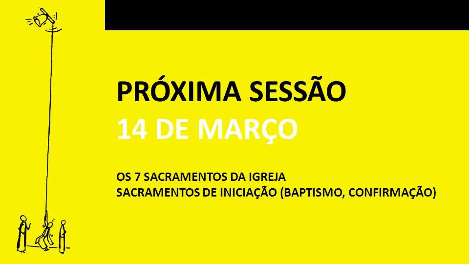 PRÓXIMA SESSÃO 14 DE MARÇO OS 7 SACRAMENTOS DA IGREJA SACRAMENTOS DE INICIAÇÃO (BAPTISMO, CONFIRMAÇÃO)