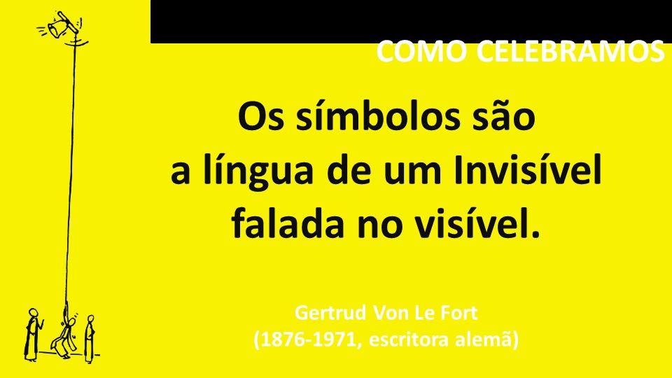 COMO CELEBRAMOS Os símbolos são a língua de um Invisível falada no visível. Gertrud Von Le Fort (1876-1971, escritora alemã)
