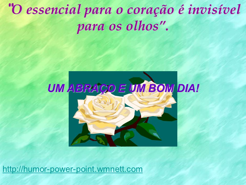 O essencial para o coração é invisível para os olhos. UM ABRAÇO E UM BOM DIA! http://humor-power-point.wmnett.com