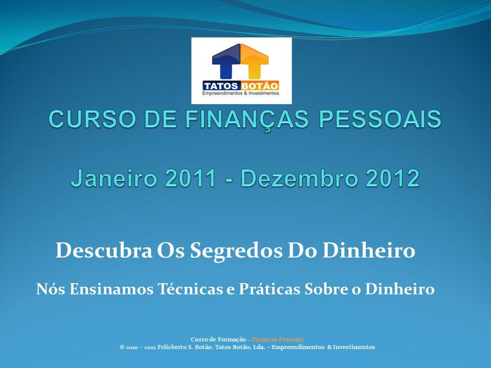 Descubra Os Segredos Do Dinheiro Nós Ensinamos Técnicas e Práticas Sobre o Dinheiro Curso de Formação - Finanças Pessoais © 2010 – 2012 Felisberto S.