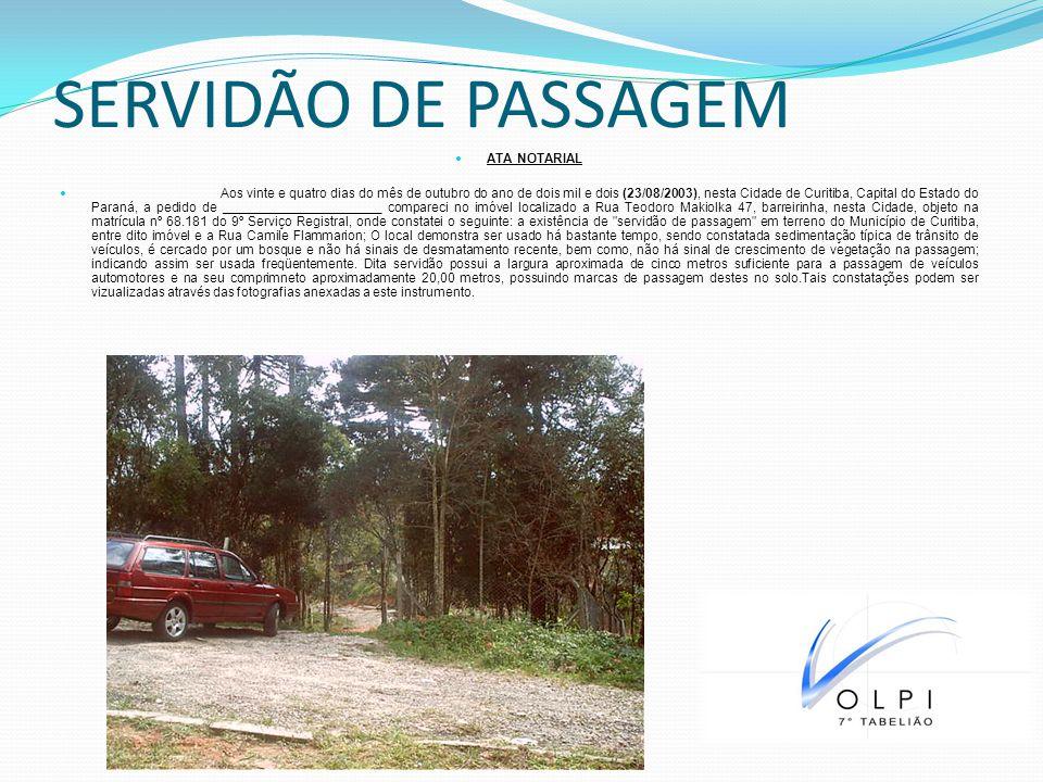 SERVIDÃO DE PASSAGEM ATA NOTARIAL Aos vinte e quatro dias do mês de outubro do ano de dois mil e dois (23/08/2003), nesta Cidade de Curitiba, Capital do Estado do Paraná, a pedido de ______________________ compareci no imóvel localizado a Rua Teodoro Makiolka 47, barreirinha, nesta Cidade, objeto na matrícula nº 68.181 do 9º Serviço Registral, onde constatei o seguinte: a existência de servidão de passagem em terreno do Município de Curitiba, entre dito imóvel e a Rua Camile Flammarion; O local demonstra ser usado há bastante tempo, sendo constatada sedimentação típica de trânsito de veículos, é cercado por um bosque e não há sinais de desmatamento recente, bem como, não há sinal de crescimento de vegetação na passagem; indicando assim ser usada freqüentemente.