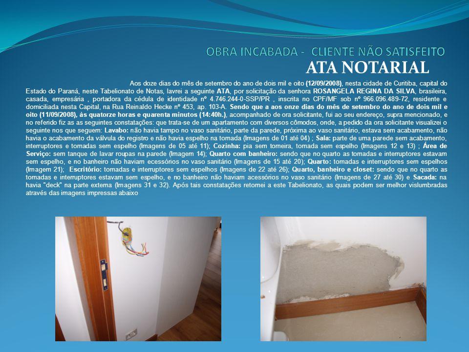 Ata de Vistoria de Imóvel pela Imobiliária ATA NOTARIAL Aos vinte e um dias do mês de fevereiro do ano de dois mil e sete (21/02/2007), nesta cidade de Curitiba, Capital do Estado do Paraná, neste Tabelionato de Notas, lavrei a seguinte ATA por solicitação de IMOBILIÁRIA DE IMOVEIS LTDA, 1) o imóvel localizado no endereço supra se constitui num Apartamento, o qual encontra-se desocupado; 2) o Apartamento é composto por dormitório com sacada, sala, cozinha e lavanderia conjugada e BWC; 3) Dormitório - o piso é revestido de taco e encontra-se manchado e riscado (Foto 01 e 02), as paredes e o teto são pintados na cor branca e estão em bom estado de conservação, entretanto uma das paredes encontra-se com rachaduras superficiais (Foto 03), a porta de entrada para o cômodo encontra-se manchada (Foto 04), os rodapés, interruptores e tomadas possuem manchas em tinta (Foto 05), possui janela com vidros e lâmpada, ambiente com porta de passagem para a sacada, o piso desta é revestido de cerâmica e encontra-se com algumas peças soltas (Foto 06); 4) Sala, Cozinha e Lavanderia conjugada - o piso é revestido parte em taco o qual possui manchas e riscos e parte em cerâmica (Foto 07 e 08), as paredes e o teto são pintados na cor branca em bom estado de conservação, entretanto as paredes encontram-se com manchas (Foto 09), há 02 (dois) bocais de luz e apenas uma lâmpada, os rodapés, tomadas e interruptores estão manchados de tinta (Foto 10), possui janela com vidros, há 01 (uma) pia e 01 (um) tanque ambos com torneira, os quais encontram-se desgastados (Fotos 11, 12 e 13), possui 01 (uma) caixa de disjuntor de luz (Foto 14) e 01 (um) aparelho de interfone (Foto 15); 5) BWC - o piso é revestido em cerâmica (Foto 16), as paredes são revestidas parte em azulejo e parte pintada na cor branca, os azulejos encontram-se sujos de tinta (Fotos 17 e 18), forro em pvc, sem chuveiro, com box (Foto 19), vaso sanitário e pia, o registro do chuveiro encontra-se com ferrugem (Foto 20).