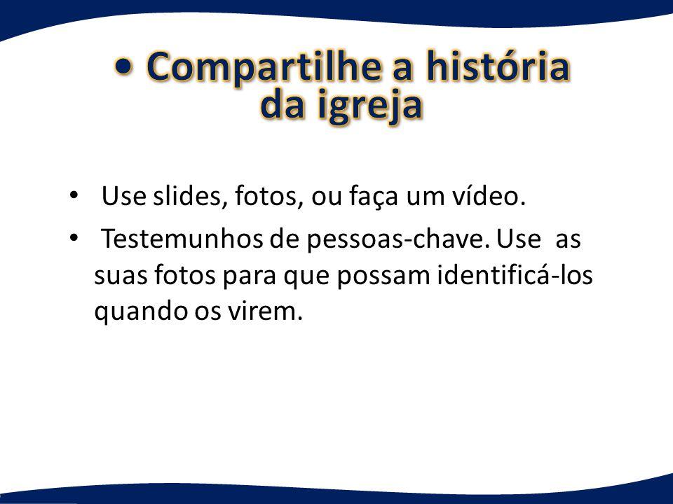 Use slides, fotos, ou faça um vídeo.Testemunhos de pessoas-chave.