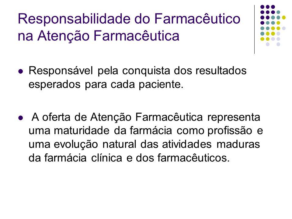 Responsabilidade do Farmacêutico na Atenção Farmacêutica Responsável pela conquista dos resultados esperados para cada paciente. A oferta de Atenção F