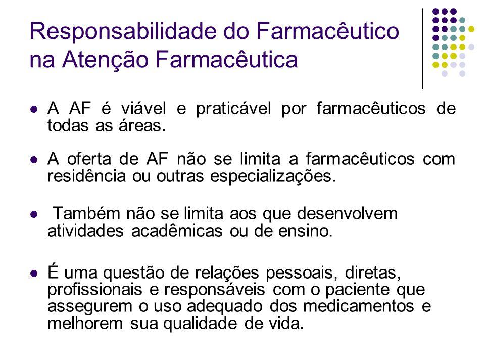 Responsabilidade do Farmacêutico na Atenção Farmacêutica A AF é viável e praticável por farmacêuticos de todas as áreas. A oferta de AF não se limita