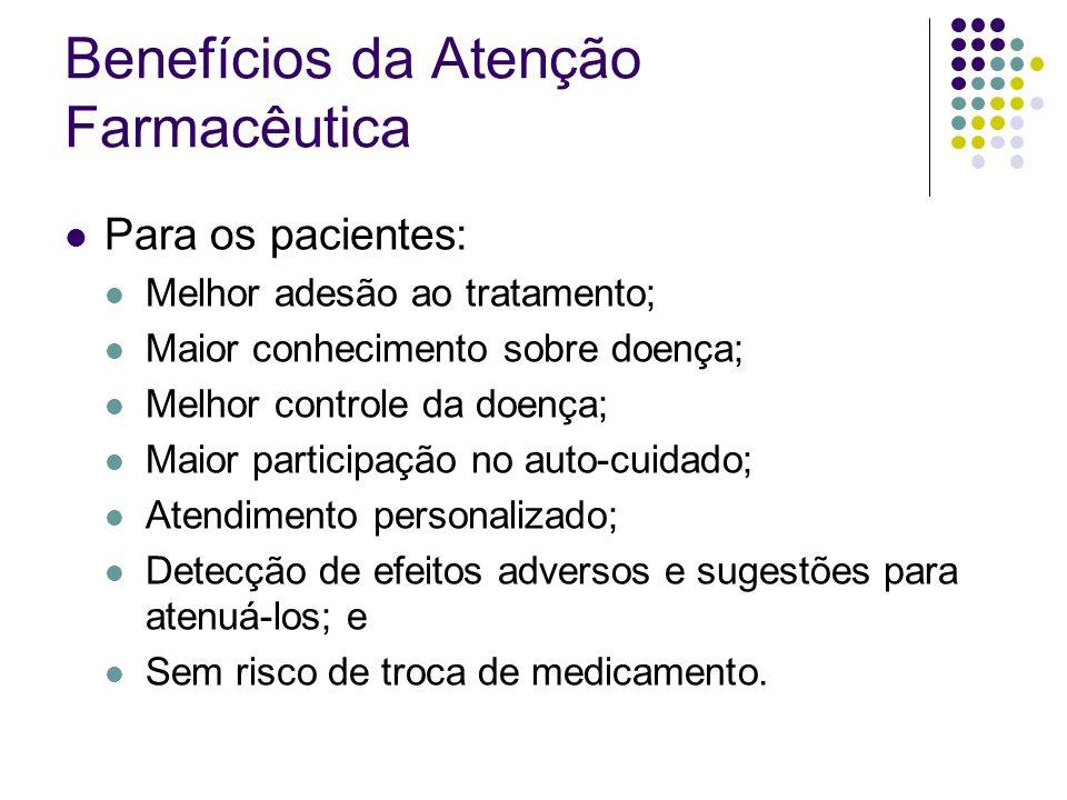 Benefícios da Atenção Farmacêutica Para os pacientes: Melhor adesão ao tratamento; Maior conhecimento sobre doença; Melhor controle da doença; Maior p
