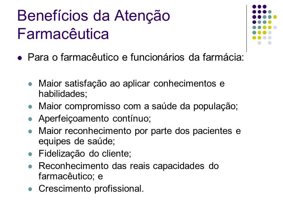 Benefícios da Atenção Farmacêutica Para o farmacêutico e funcionários da farmácia: Maior satisfação ao aplicar conhecimentos e habilidades; Maior comp