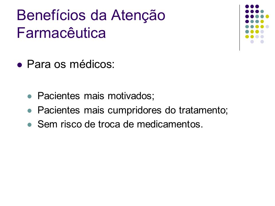Benefícios da Atenção Farmacêutica Para os médicos: Pacientes mais motivados; Pacientes mais cumpridores do tratamento; Sem risco de troca de medicame