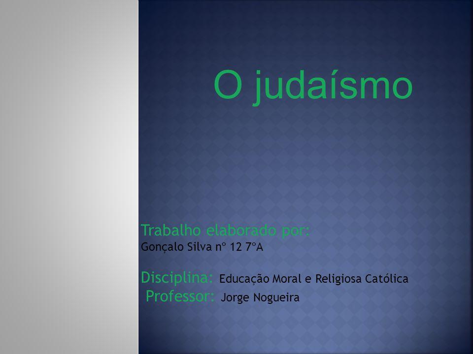 O judaísmo Trabalho elaborado por: Gonçalo Silva nº 12 7ºA Disciplina: Educação Moral e Religiosa Católica Professor: Jorge Nogueira