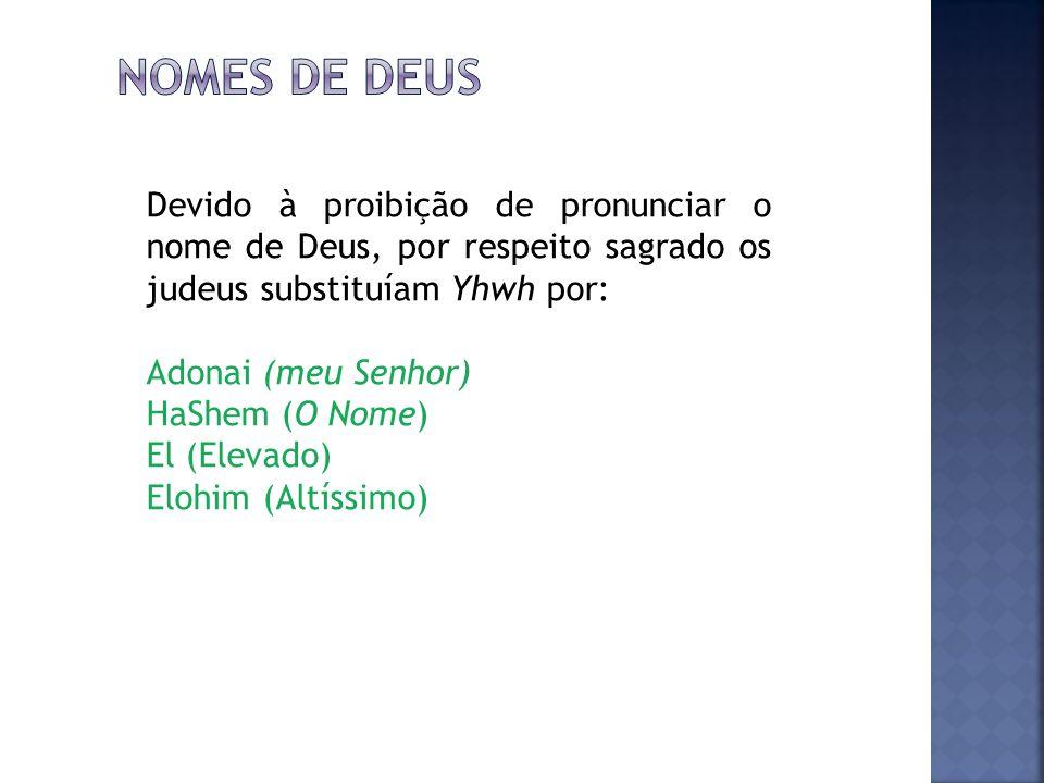 Devido à proibição de pronunciar o nome de Deus, por respeito sagrado os judeus substituíam Yhwh por: Adonai (meu Senhor) HaShem (O Nome) El (Elevado) Elohim (Altíssimo)