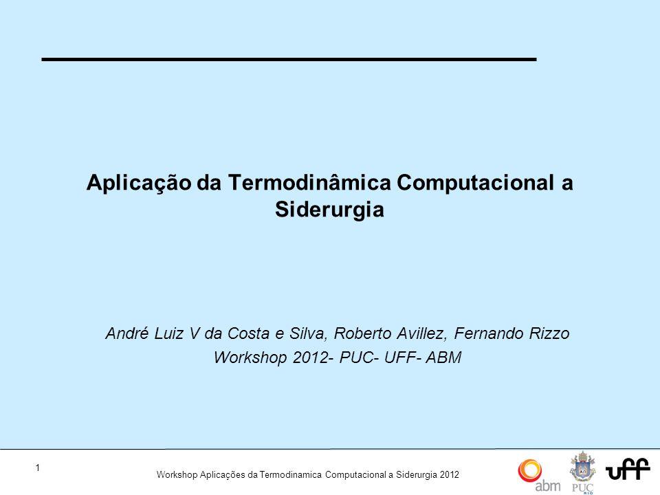 1 Workshop Aplicações da Termodinamica Computacional a Siderurgia 2012 Aplicação da Termodinâmica Computacional a Siderurgia André Luiz V da Costa e Silva, Roberto Avillez, Fernando Rizzo Workshop 2012- PUC- UFF- ABM