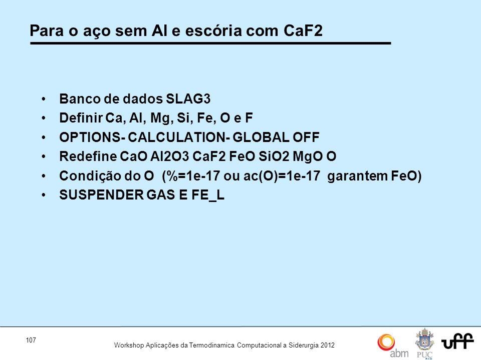107 Workshop Aplicações da Termodinamica Computacional a Siderurgia 2012 Para o aço sem Al e escória com CaF2 Banco de dados SLAG3 Definir Ca, Al, Mg, Si, Fe, O e F OPTIONS- CALCULATION- GLOBAL OFF Redefine CaO Al2O3 CaF2 FeO SiO2 MgO O Condição do O (%=1e-17 ou ac(O)=1e-17 garantem FeO) SUSPENDER GAS E FE_L