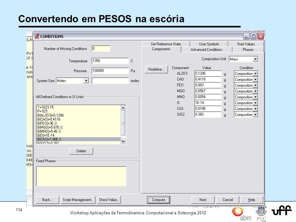 114 Workshop Aplicações da Termodinamica Computacional a Siderurgia 2012 Convertendo em PESOS na escória