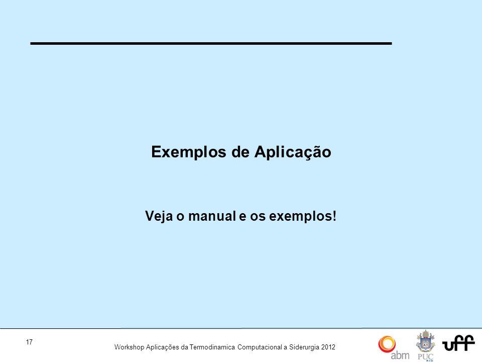 17 Workshop Aplicações da Termodinamica Computacional a Siderurgia 2012 Exemplos de Aplicação Veja o manual e os exemplos!