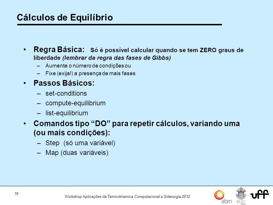 19 Workshop Aplicações da Termodinamica Computacional a Siderurgia 2012 Cálculos de Equilíbrio Regra Básica: Só é possível calcular quando se tem ZERO graus de liberdade (lembrar da regra das fases de Gibbs) –Aumente o número de condições ou –Fixe (exija!) a presença de mais fases Passos Básicos: –set-conditions –compute-equilibrium –list-equilibrium Comandos tipo DO para repetir cálculos, variando uma (ou mais condições): –Step (só uma variável) –Map (duas variáveis)