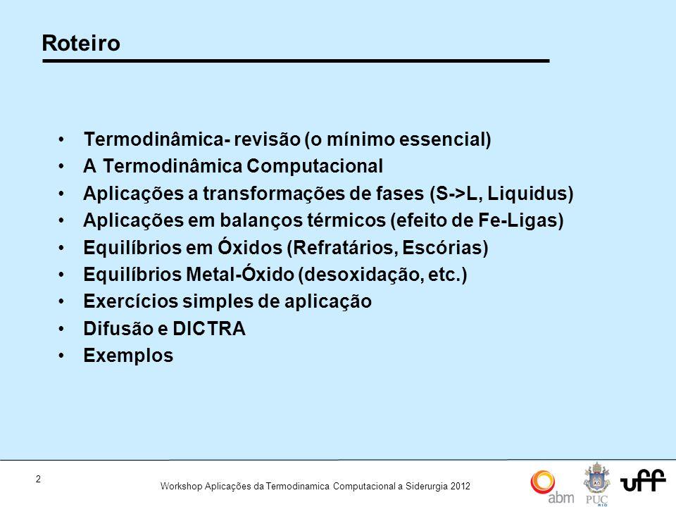 2 Workshop Aplicações da Termodinamica Computacional a Siderurgia 2012 Roteiro Termodinâmica- revisão (o mínimo essencial) A Termodinâmica Computacional Aplicações a transformações de fases (S->L, Liquidus) Aplicações em balanços térmicos (efeito de Fe-Ligas) Equilíbrios em Óxidos (Refratários, Escórias) Equilíbrios Metal-Óxido (desoxidação, etc.) Exercícios simples de aplicação Difusão e DICTRA Exemplos