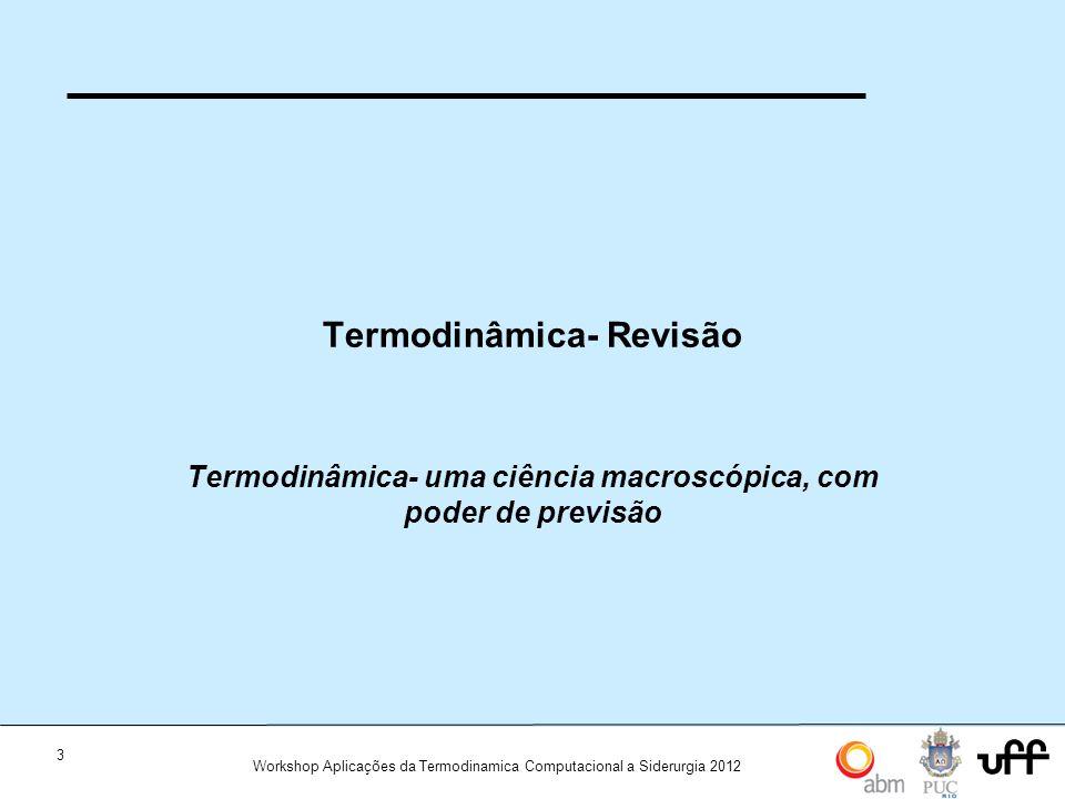 3 Workshop Aplicações da Termodinamica Computacional a Siderurgia 2012 Termodinâmica- Revisão Termodinâmica- uma ciência macroscópica, com poder de pr
