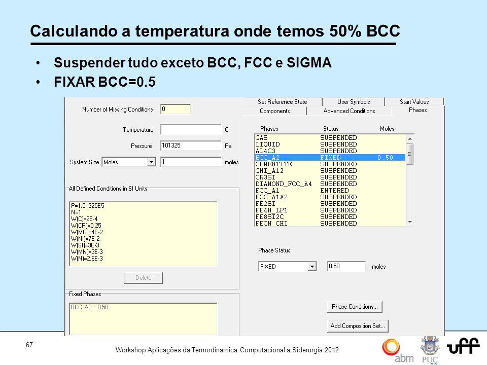 67 Workshop Aplicações da Termodinamica Computacional a Siderurgia 2012 Calculando a temperatura onde temos 50% BCC Suspender tudo exceto BCC, FCC e SIGMA FIXAR BCC=0.5