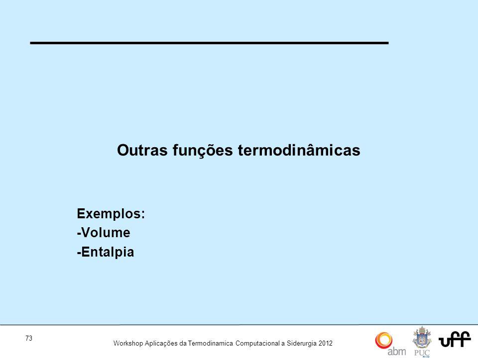 73 Workshop Aplicações da Termodinamica Computacional a Siderurgia 2012 Outras funções termodinâmicas Exemplos: -Volume -Entalpia
