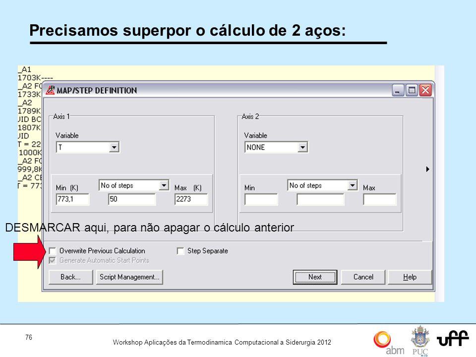 76 Workshop Aplicações da Termodinamica Computacional a Siderurgia 2012 Precisamos superpor o cálculo de 2 aços: DESMARCAR aqui, para não apagar o cálculo anterior