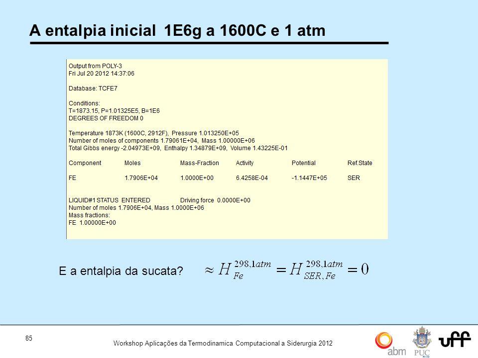 85 Workshop Aplicações da Termodinamica Computacional a Siderurgia 2012 A entalpia inicial 1E6g a 1600C e 1 atm E a entalpia da sucata?