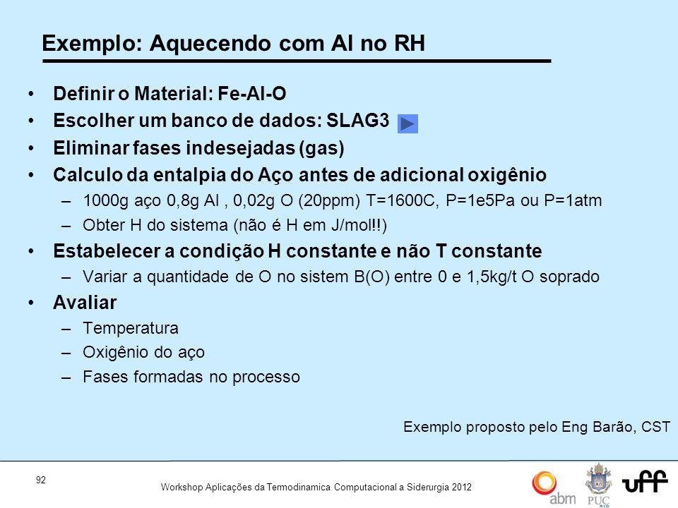 92 Workshop Aplicações da Termodinamica Computacional a Siderurgia 2012 Exemplo: Aquecendo com Al no RH Definir o Material: Fe-Al-O Escolher um banco de dados: SLAG3 Eliminar fases indesejadas (gas) Calculo da entalpia do Aço antes de adicional oxigênio –1000g aço 0,8g Al, 0,02g O (20ppm) T=1600C, P=1e5Pa ou P=1atm –Obter H do sistema (não é H em J/mol!!) Estabelecer a condição H constante e não T constante –Variar a quantidade de O no sistem B(O) entre 0 e 1,5kg/t O soprado Avaliar –Temperatura –Oxigênio do aço –Fases formadas no processo Exemplo proposto pelo Eng Barão, CST