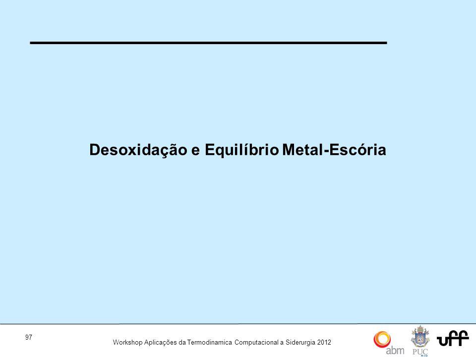 97 Workshop Aplicações da Termodinamica Computacional a Siderurgia 2012 Desoxidação e Equilíbrio Metal-Escória