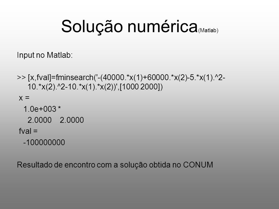 Solução numérica (Matlab) Input no Matlab: >> [x,fval]=fminsearch( -(40000.*x(1)+60000.*x(2)-5.*x(1).^2- 10.*x(2).^2-10.*x(1).*x(2)) ,[1000 2000]) x = 1.0e+003 * 2.0000 2.0000 fval = -100000000 Resultado de encontro com a solução obtida no CONUM