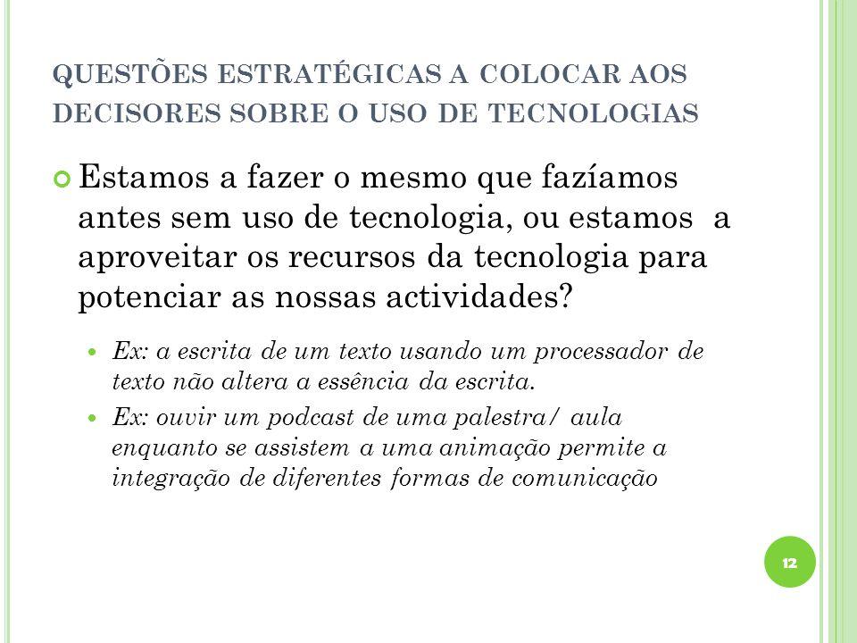 QUESTÕES ESTRATÉGICAS A COLOCAR AOS DECISORES SOBRE O USO DE TECNOLOGIAS Estamos a fazer o mesmo que fazíamos antes sem uso de tecnologia, ou estamos a aproveitar os recursos da tecnologia para potenciar as nossas actividades.