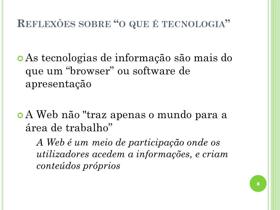 R EFLEXÕES SOBRE O QUE É TECNOLOGIA As tecnologias de informação são mais do que um browser ou software de apresentação A Web não traz apenas o mundo para a área de trabalho A Web é um meio de participação onde os utilizadores acedem a informações, e criam conteúdos próprios 8