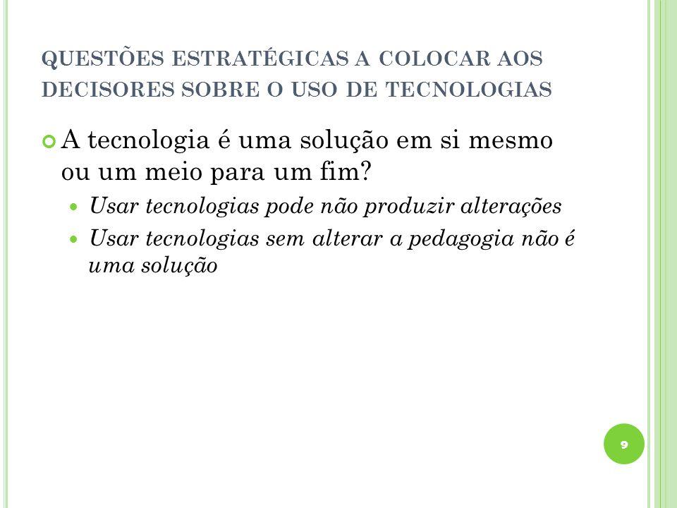 QUESTÕES ESTRATÉGICAS A COLOCAR AOS DECISORES SOBRE O USO DE TECNOLOGIAS A tecnologia é uma solução em si mesmo ou um meio para um fim.