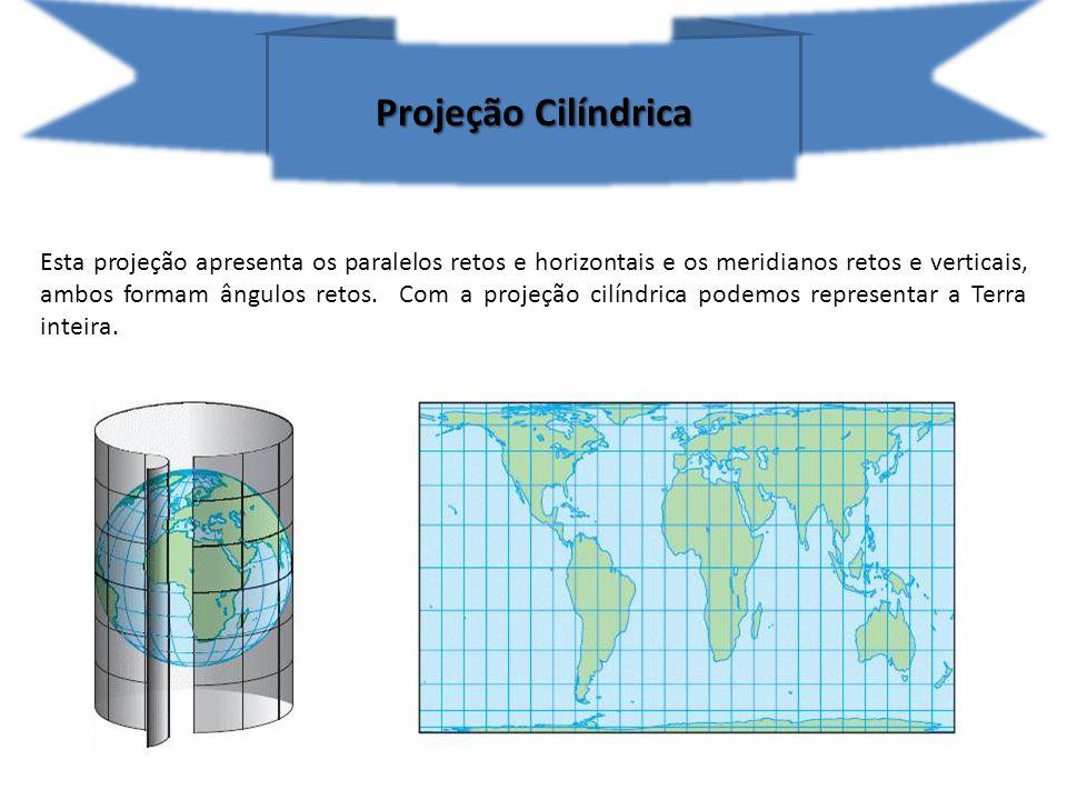 Projeção Cilíndrica Esta projeção apresenta os paralelos retos e horizontais e os meridianos retos e verticais, ambos formam ângulos retos. Com a proj