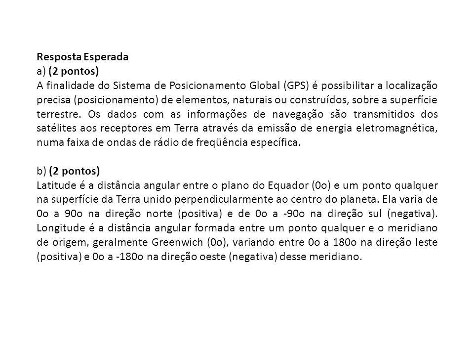 Resposta Esperada a) (2 pontos) A finalidade do Sistema de Posicionamento Global (GPS) é possibilitar a localização precisa (posicionamento) de elemen