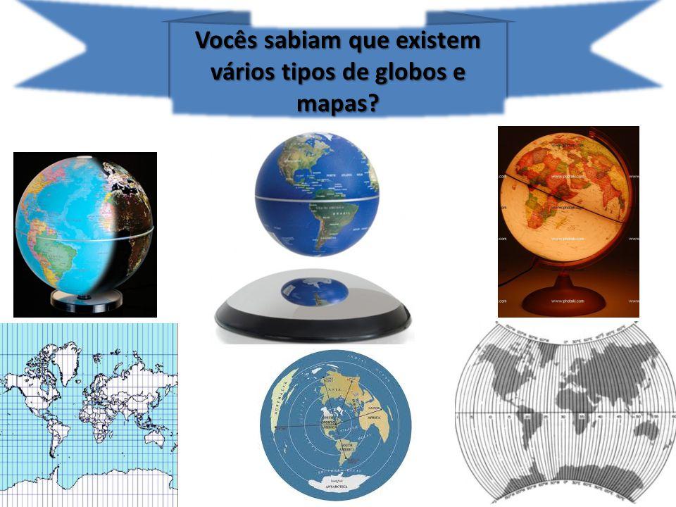 Vocês sabiam que existem vários tipos de globos e mapas?