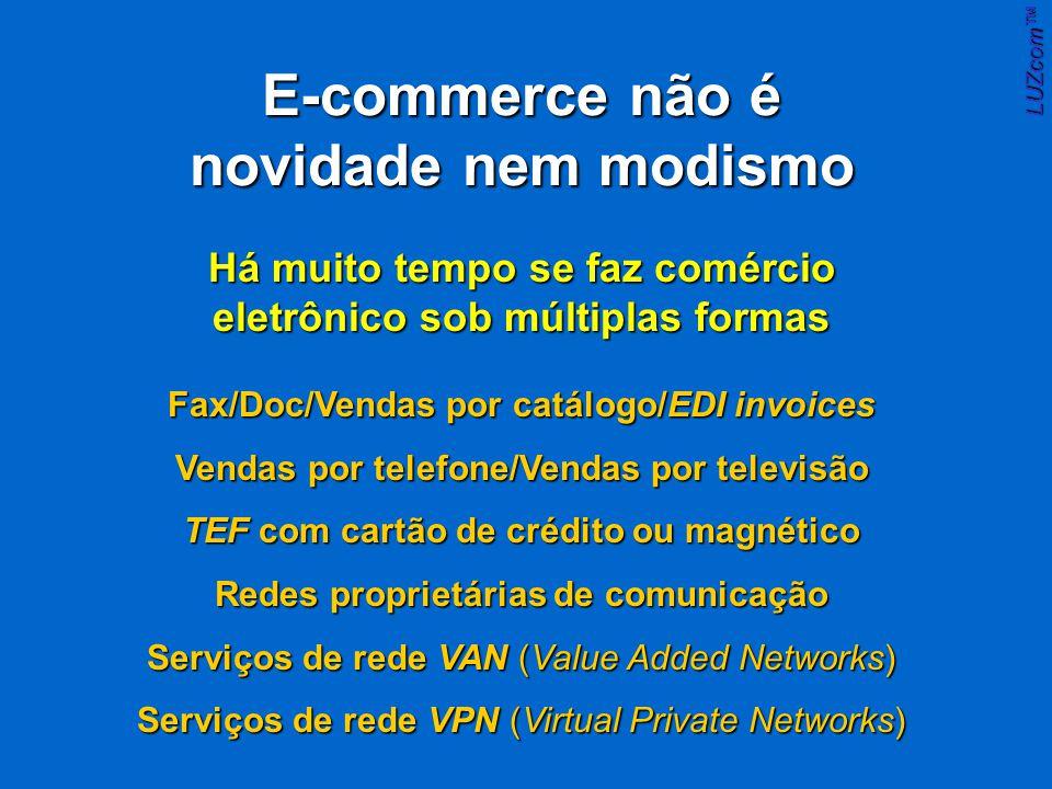 E-commerce não é novidade nem modismo Fax/Doc/Vendas por catálogo/EDI invoices Vendas por telefone/Vendas por televisão TEF com cartão de crédito ou magnético Redes proprietárias de comunicação Serviços de rede VAN (Value Added Networks) Serviços de rede VPN (Virtual Private Networks) Há muito tempo se faz comércio eletrônico sob múltiplas formas LUZcom