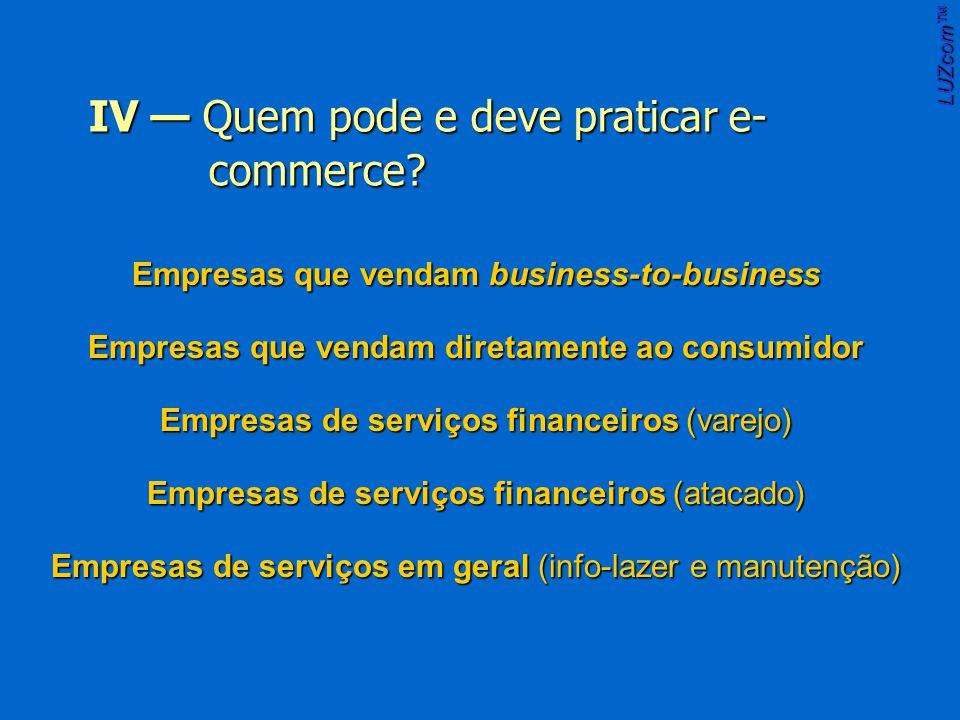 Empresas que vendam business-to-business Empresas que vendam diretamente ao consumidor Empresas de serviços financeiros (varejo) Empresas de serviços financeiros (atacado) Empresas de serviços em geral (info-lazer e manutenção) LUZcom IV Quem pode e deve praticar e- commerce.