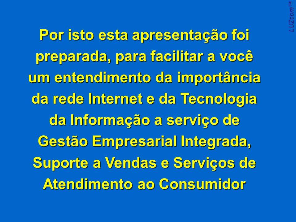 Por isto esta apresentação foi preparada, para facilitar a você um entendimento da importância da rede Internet e da Tecnologia da Informação a serviço de Gestão Empresarial Integrada, Suporte a Vendas e Serviços de Atendimento ao Consumidor LUZcom