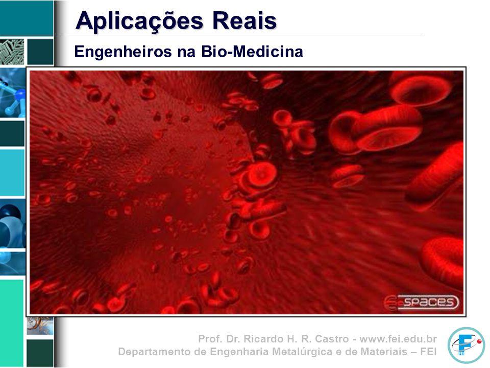 Prof. Dr. Ricardo H. R. Castro - www.fei.edu.br Departamento de Engenharia Metalúrgica e de Materiais – FEI Aplicações Reais Engenheiros na Bio-Medici