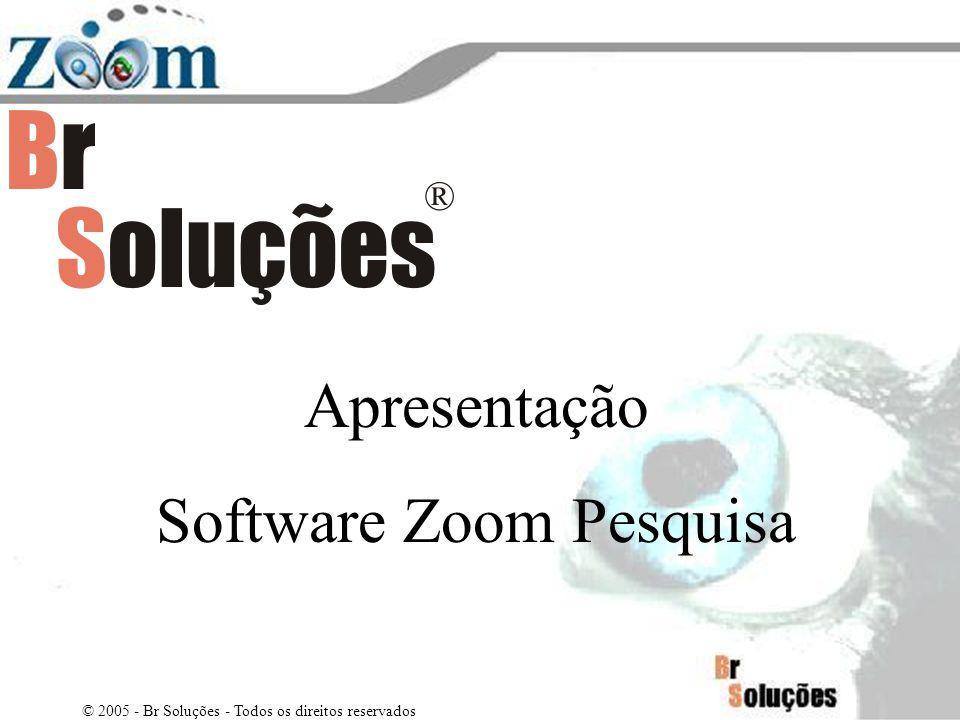 Apresentação Software Zoom Pesquisa © 2005 - Br Soluções - Todos os direitos reservados