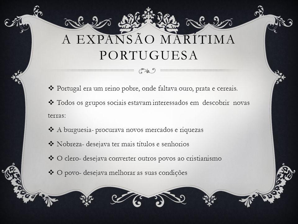 A EXPANSÃO MARÍTIMA PORTUGUESA Portugal era um reino pobre, onde faltava ouro, prata e cereais.