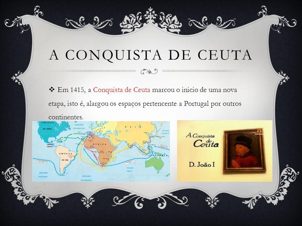 A CONQUISTA DE CEUTA Em 1415, a Conquista de Ceuta marcou o inicio de uma nova etapa, isto é, alargou os espaços pertencente a Portugal por outros continentes.