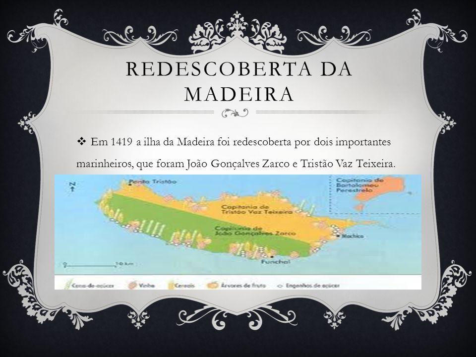 REDESCOBERTA DA MADEIRA Em 1419 a ilha da Madeira foi redescoberta por dois importantes marinheiros, que foram João Gonçalves Zarco e Tristão Vaz Teixeira.