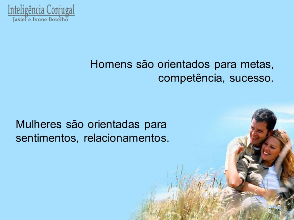 Mulheres são orientadas para sentimentos, relacionamentos. Homens são orientados para metas, competência, sucesso.