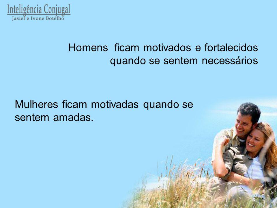 Mulheres ficam motivadas quando se sentem amadas. Homens ficam motivados e fortalecidos quando se sentem necessários