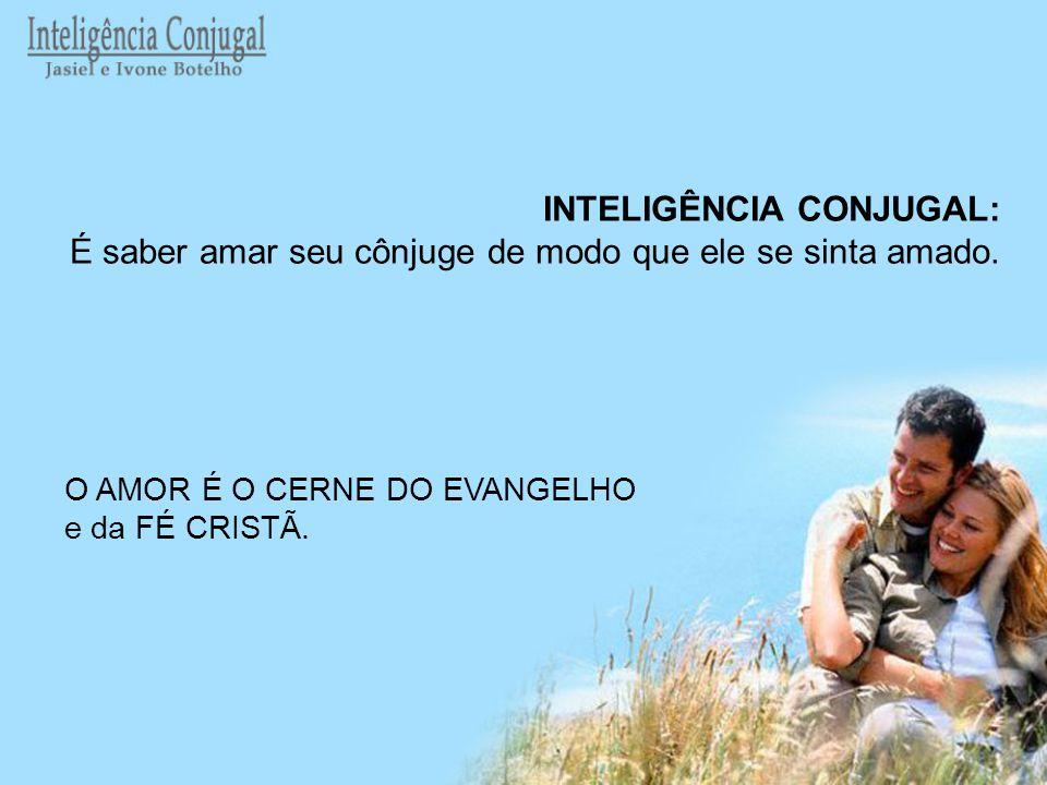 INTELIGÊNCIA CONJUGAL: É saber amar seu cônjuge de modo que ele se sinta amado. O AMOR É O CERNE DO EVANGELHO e da FÉ CRISTÃ.