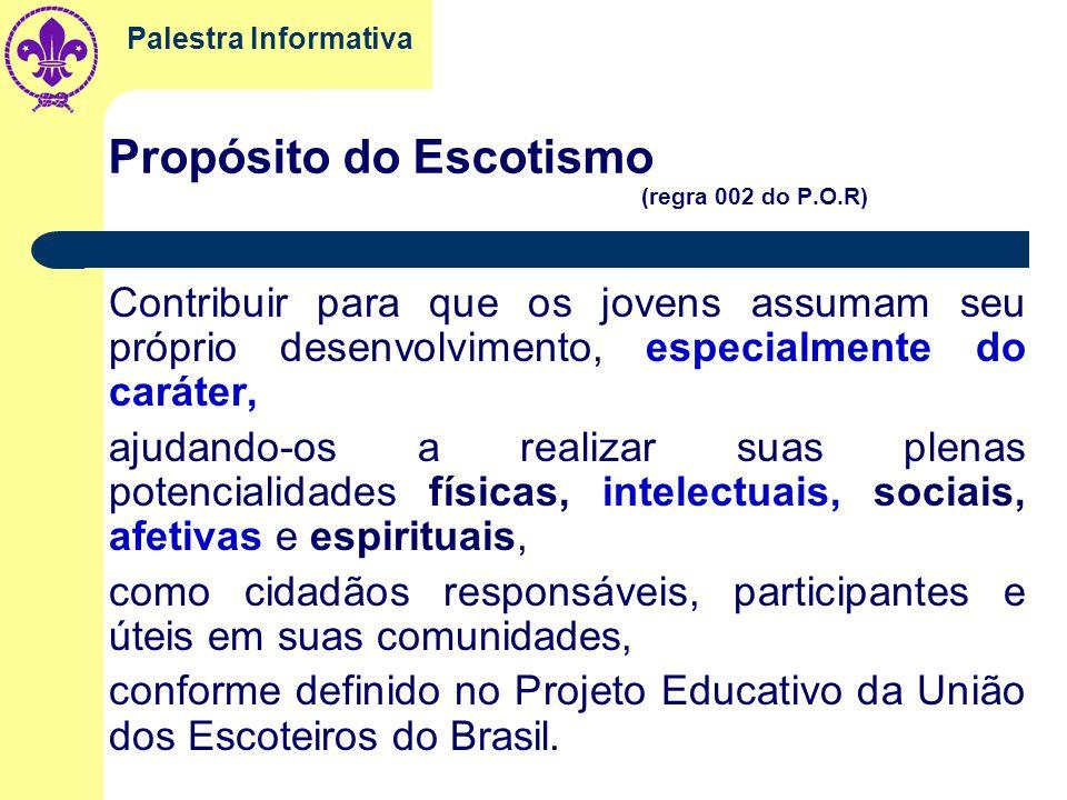Palestra Informativa Propósito do Escotismo (regra 002 do P.O.R) Contribuir para que os jovens assumam seu próprio desenvolvimento, especialmente do caráter, ajudando-os a realizar suas plenas potencialidades físicas, intelectuais, sociais, afetivas e espirituais, como cidadãos responsáveis, participantes e úteis em suas comunidades, conforme definido no Projeto Educativo da União dos Escoteiros do Brasil.