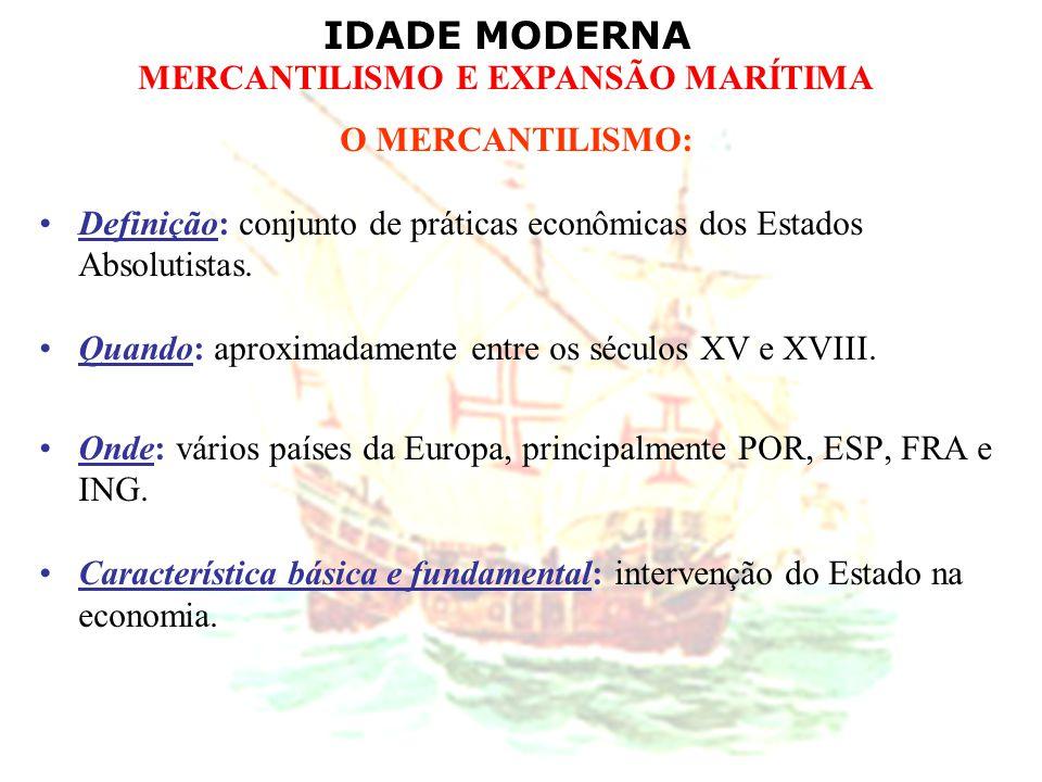 IDADE MODERNA MERCANTILISMO E EXPANSÃO MARÍTIMA O MERCANTILISMO: Definição: conjunto de práticas econômicas dos Estados Absolutistas. Quando: aproxima
